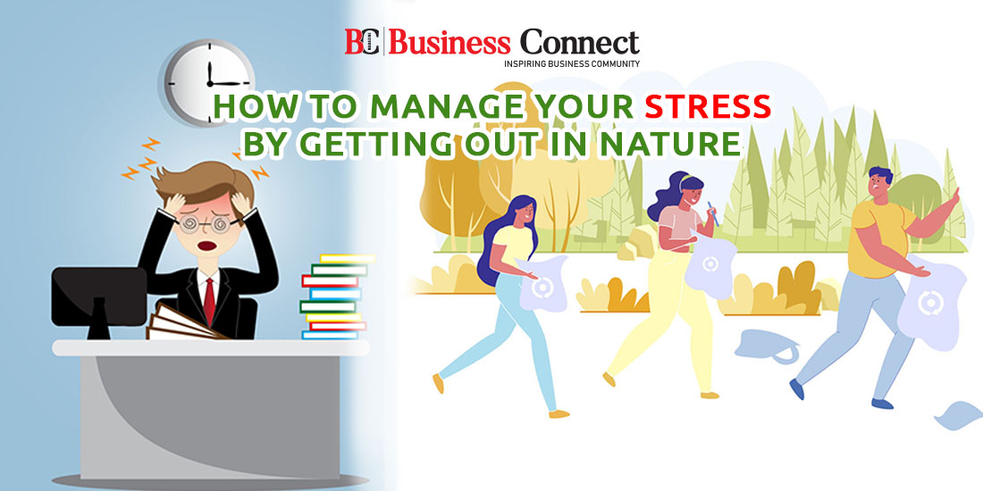 How To Manage Your Stress Problems By Going Out In Nature | Business Connect