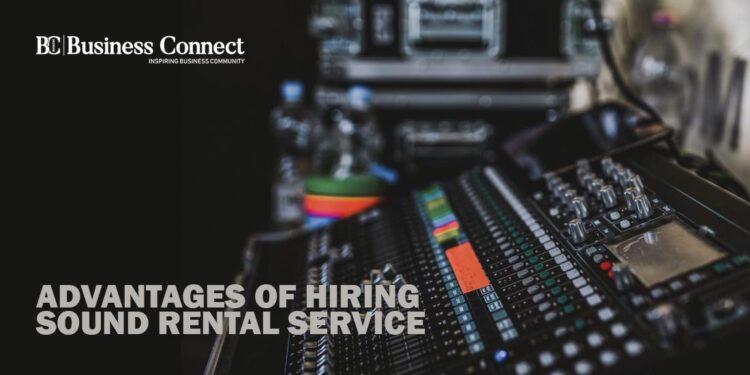 Advantages of Hiring Sound Rental Service