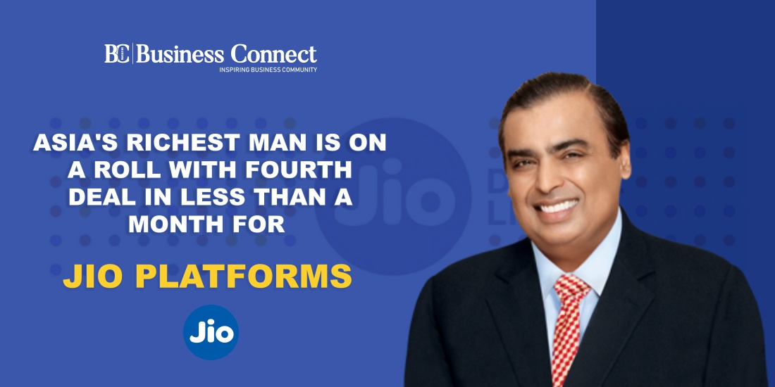 Asia's Richest Man Is on a Roll with Fourth Deal in Less Than A Month for Jio Platforms_Business Connect Magazine