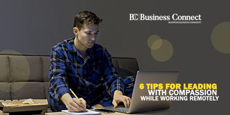 6 Tips for Leading with Compassion while working Remotely_Business Connect Magazine