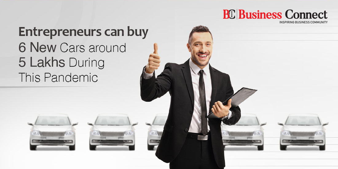 Entrepreneurs can buy 6 New Cars around 5 Lakhs During This Pandemic - Business connect