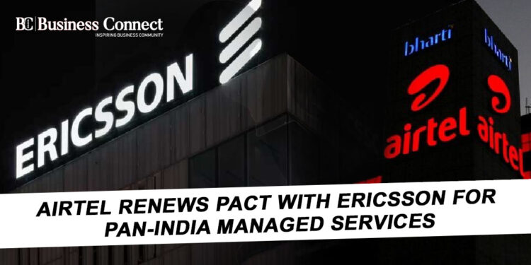 Airtel renews pact with Ericsson for pan-India managed services - Business Connect