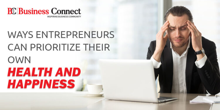 Ways Entrepreneurs Can Prioritize Their Own Health and Happiness - Business Connect