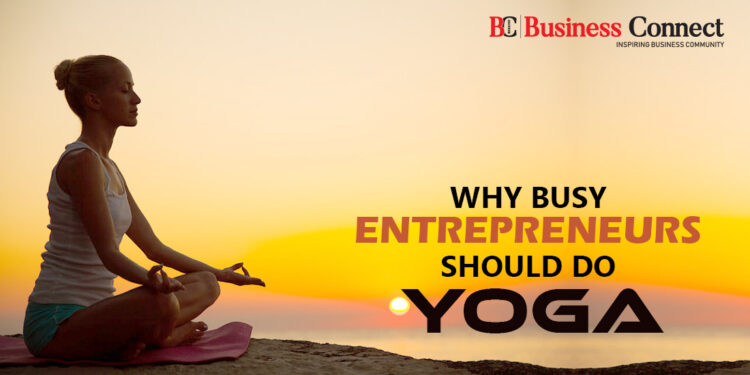 WHY BUSY ENTREPRENEURS SHOULD DO YOGA - Business Connect