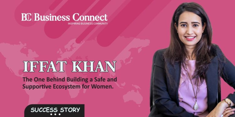 Iffat Khan – The One Behind Building a Safe and Supportive Ecosystem for Women - Business Connect