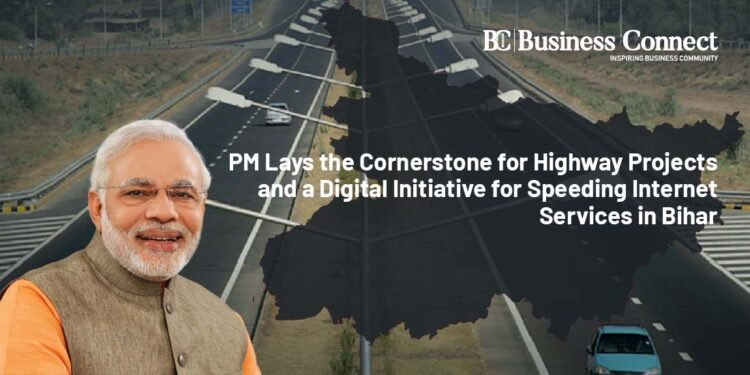 PM Lays the Cornerstone for Highway Projects and a Digital Initiative for Speeding Internet Services in Bihar _ Business Connect