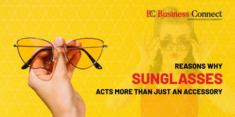 Reasons Why Sunglasses Acts More Than Just An Accessory.
