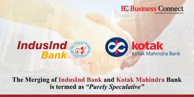 """The Merging of IndusInd Bank and Kotak Mahindra Bank is termed as """"Purely Speculative""""."""