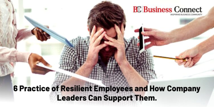 6 Practice of Resilient Employees and How Company Leaders Can Support Them