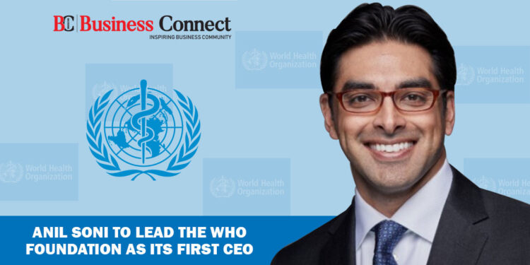 Anil Soni to Lead The WHO Foundation as its First CEO