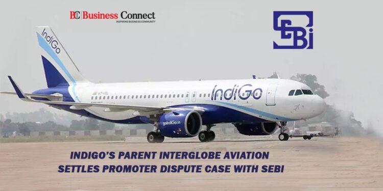 IndiGo's Parent InterGlobe Aviation Settles Promoter Dispute Case With SEBI