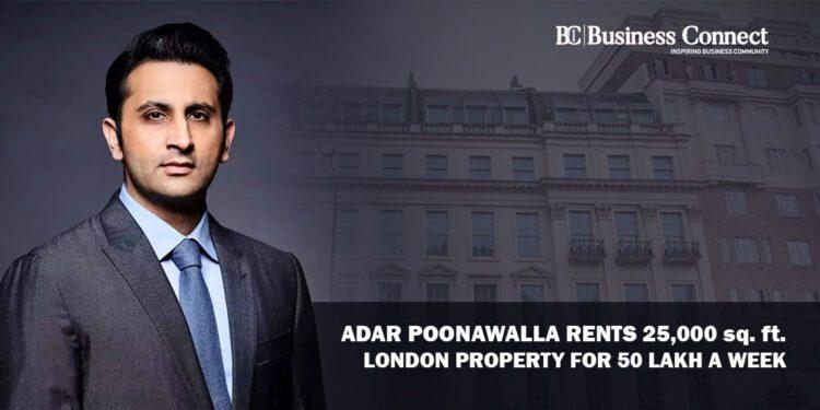 Adar Poonawalla Rents 25,000 sq. ft. London property for 50 Lakh a week