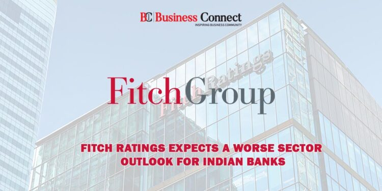 Fitch Ratings Expects a Worse Sector outlook for Indian Banks.