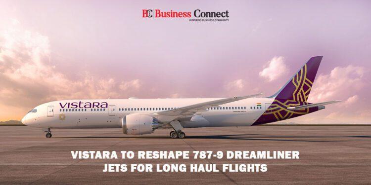 Vistara to Reshape 787-9 Dreamliner Jets for Long Haul Flights
