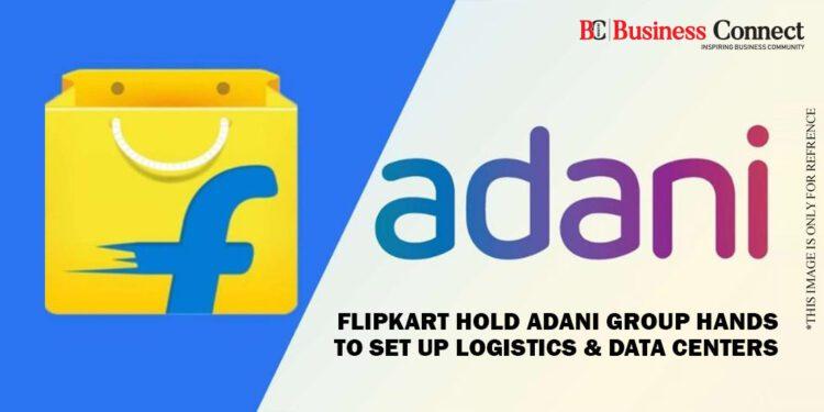 Flipkart hold Adani Group hands to set up Logistics & Data Centers
