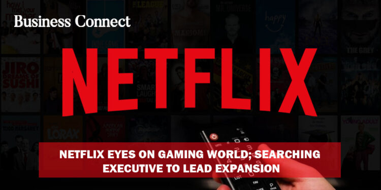 Netflix eyes on gaming world; searching executive to lead expansion