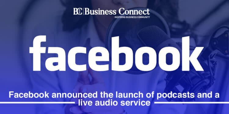 Facebook announced the launch of podcasts and a live audio service
