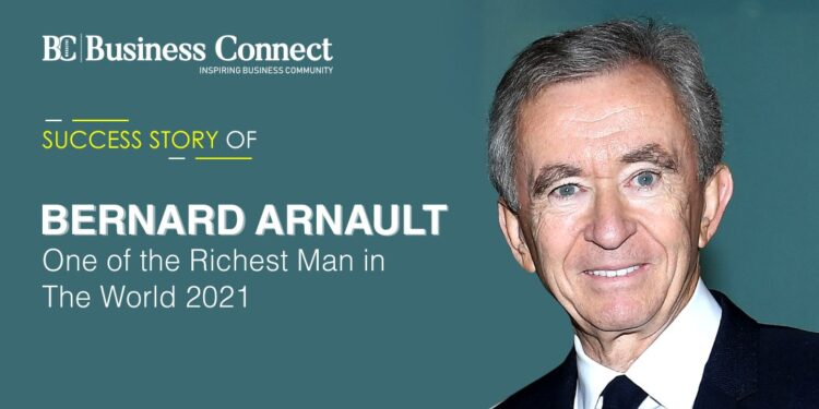 SUCCESS STORY OF BERNARD ARNAULT: ONE OF THE RICHEST MAN IN THE WORLD 2021