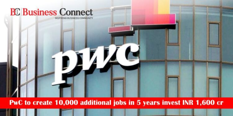 PwC to create 10,000 additional jobs in 5 years invest INR 1,600 cr