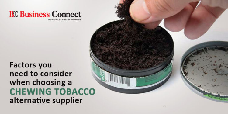 Factors you need to consider when choosing a chewing tobacco alternative supplier